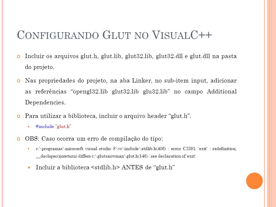 C ONFIGURANDO G LUT NO V ISUAL C++ Incluir os arquivos glut.h, glut.lib, glut32.lib, glut32.dll e glut.dll na pasta do projeto.
