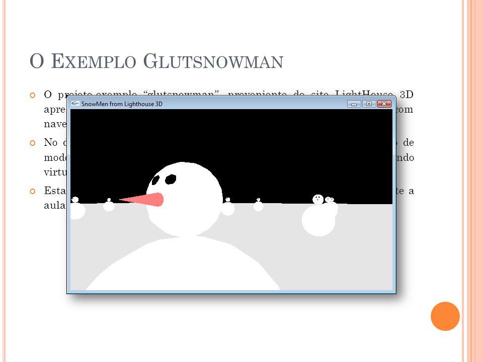 O E XEMPLO G LUTSNOWMAN O projeto-exemplo glutsnowman, proveniente do site LightHouse 3D apresenta exemplos de funções de renderização de Objetos 3D com navegação em tempo real por meio das setas direcionais do teclado.