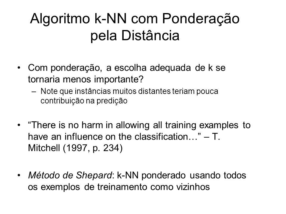 Algoritmo k-NN com Ponderação pela Distância Com ponderação, a escolha adequada de k se tornaria menos importante? –Note que instâncias muitos distant