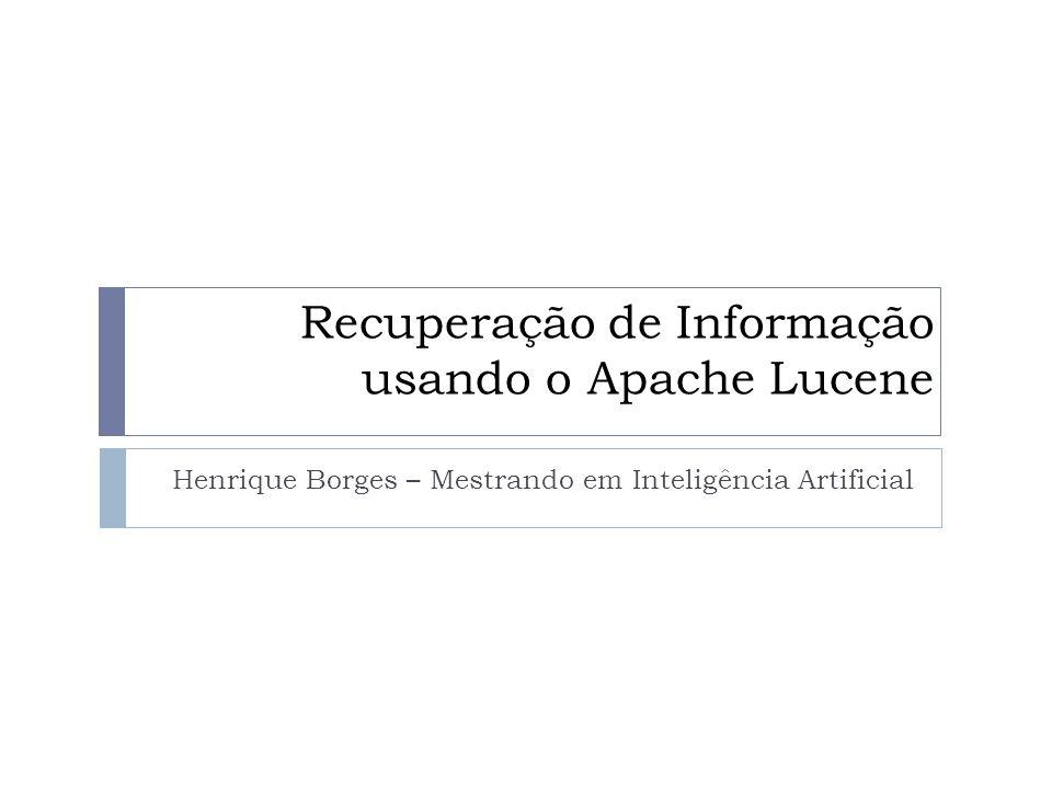 Recuperação de Informação usando o Apache Lucene Henrique Borges – Mestrando em Inteligência Artificial