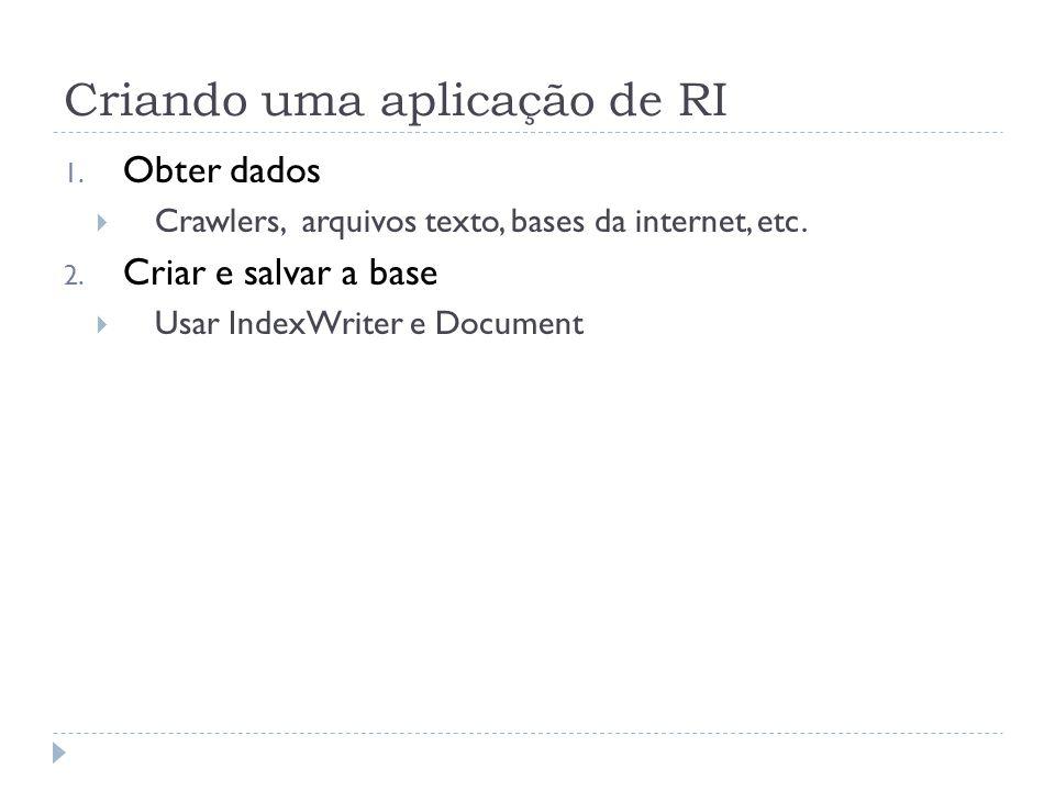 Criando uma aplicação de RI 1.Obter dados Crawlers, arquivos texto, bases da internet, etc.