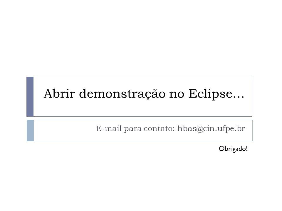 Abrir demonstração no Eclipse... E-mail para contato: hbas@cin.ufpe.br Obrigado!