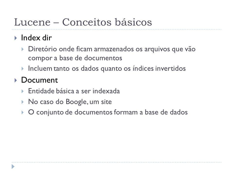 Lucene – Conceitos básicos Index dir Diretório onde ficam armazenados os arquivos que vão compor a base de documentos Incluem tanto os dados quanto os índices invertidos Document Entidade básica a ser indexada No caso do Boogle, um site O conjunto de documentos formam a base de dados
