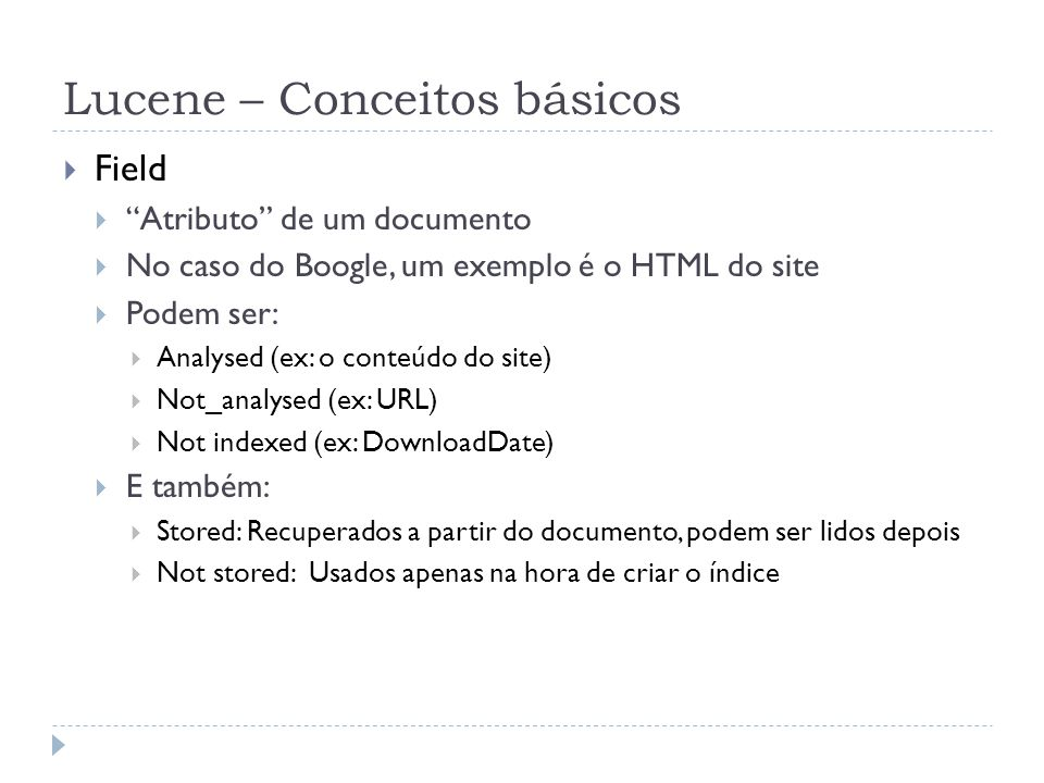 Lucene – Conceitos básicos Field Atributo de um documento No caso do Boogle, um exemplo é o HTML do site Podem ser: Analysed (ex: o conteúdo do site) Not_analysed (ex: URL) Not indexed (ex: DownloadDate) E também: Stored: Recuperados a partir do documento, podem ser lidos depois Not stored: Usados apenas na hora de criar o índice