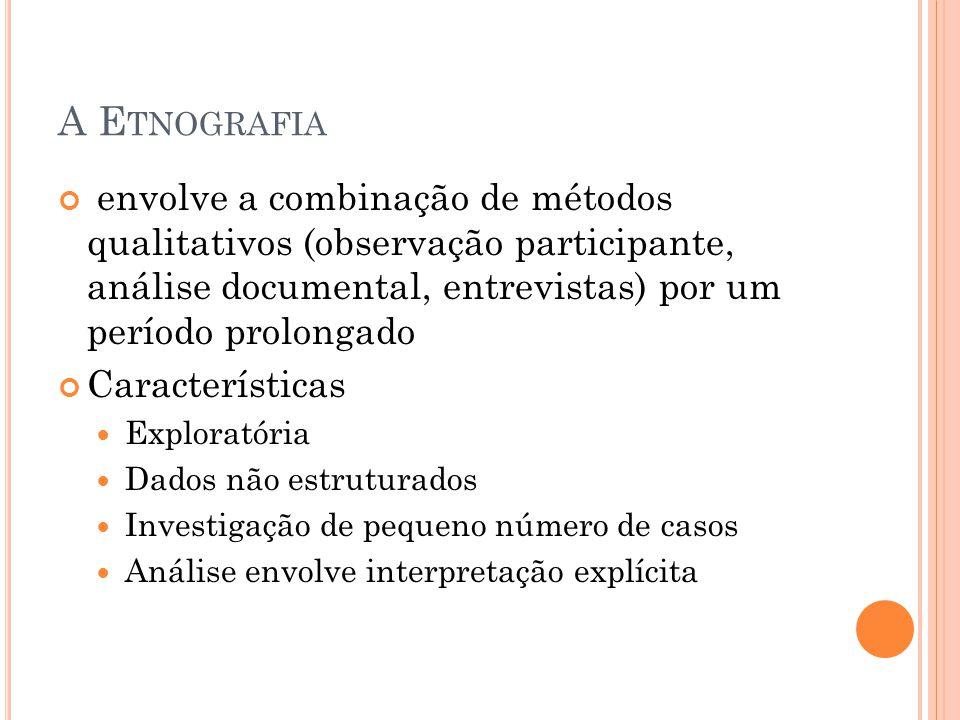 A E TNOGRAFIA envolve a combinação de métodos qualitativos (observação participante, análise documental, entrevistas) por um período prolongado Características Exploratória Dados não estruturados Investigação de pequeno número de casos Análise envolve interpretação explícita