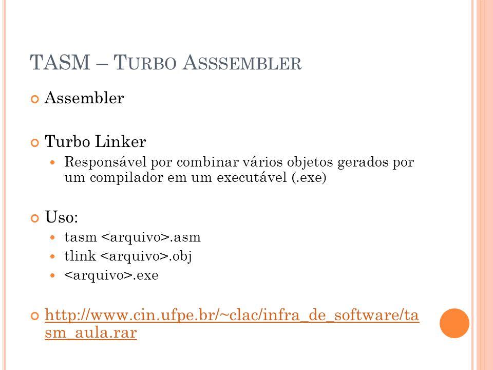 TASM – T URBO A SSSEMBLER Assembler Turbo Linker Responsável por combinar vários objetos gerados por um compilador em um executável (.exe) Uso: tasm.asm tlink.obj.exe http://www.cin.ufpe.br/~clac/infra_de_software/ta sm_aula.rar http://www.cin.ufpe.br/~clac/infra_de_software/ta sm_aula.rar