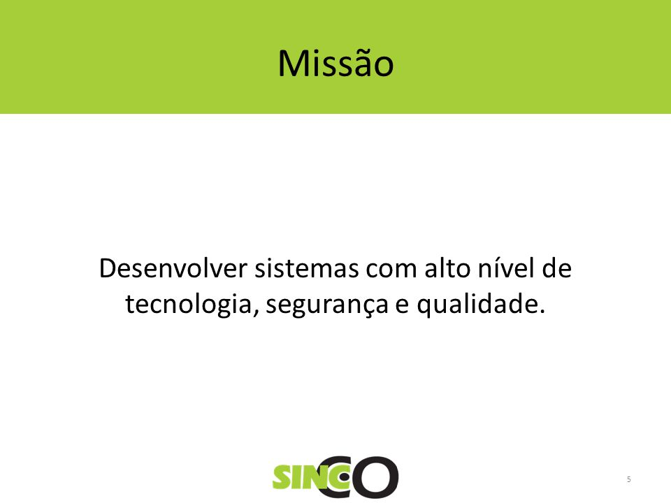 Missão Desenvolver sistemas com alto nível de tecnologia, segurança e qualidade. 5
