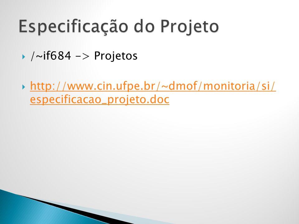 /~if684 -> Projetos http://www.cin.ufpe.br/~dmof/monitoria/si/ especificacao_projeto.doc http://www.cin.ufpe.br/~dmof/monitoria/si/ especificacao_proj