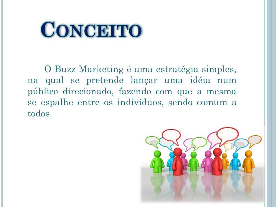 O Buzz Marketing é uma estratégia simples, na qual se pretende lançar uma idéia num público direcionado, fazendo com que a mesma se espalhe entre os i