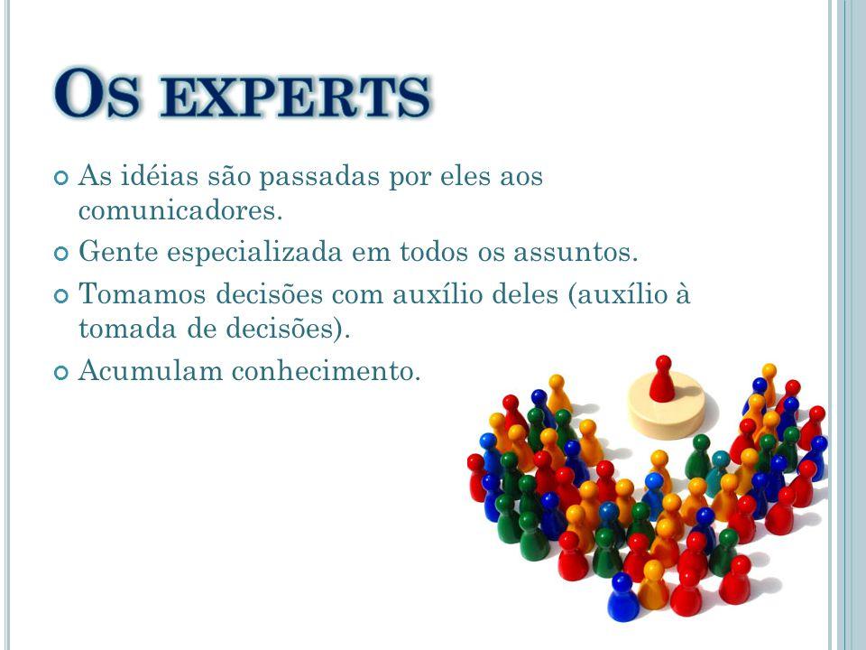 As idéias são passadas por eles aos comunicadores. Gente especializada em todos os assuntos. Tomamos decisões com auxílio deles (auxílio à tomada de d