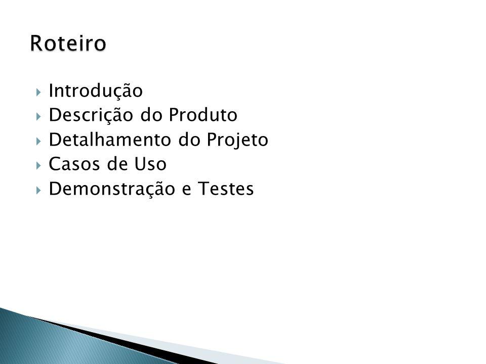 Introdução Descrição do Produto Detalhamento do Projeto Casos de Uso Demonstração e Testes
