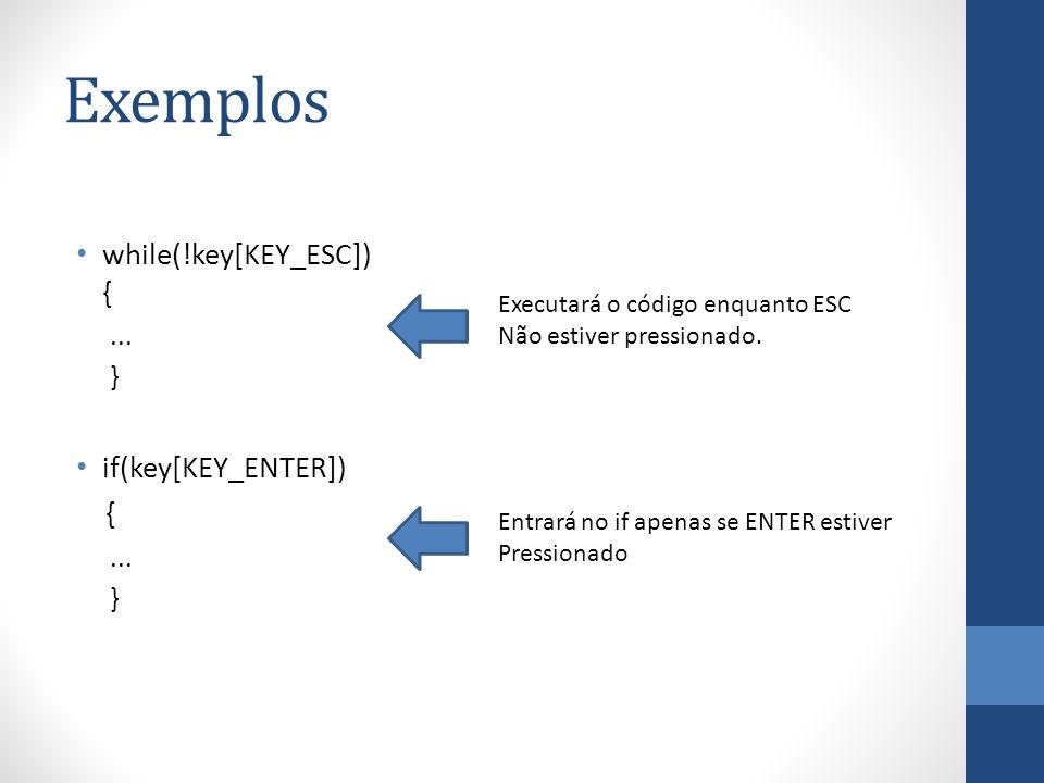 Exemplos while(!key[KEY_ESC]) {... } if(key[KEY_ENTER]) {... } Executará o código enquanto ESC Não estiver pressionado. Entrará no if apenas se ENTER