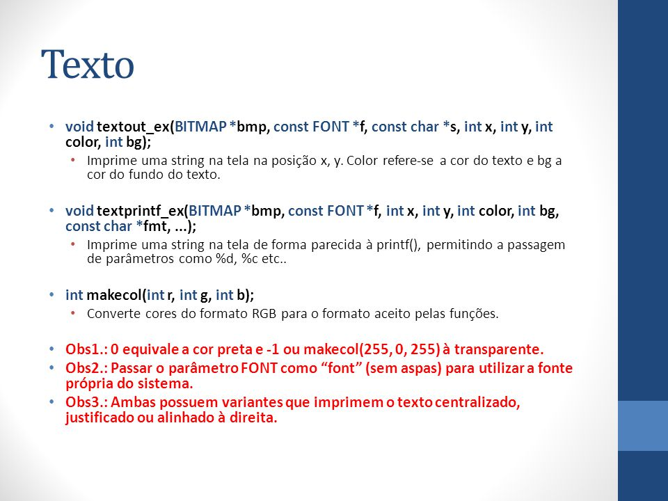 Texto void textout_ex(BITMAP *bmp, const FONT *f, const char *s, int x, int y, int color, int bg); Imprime uma string na tela na posição x, y.