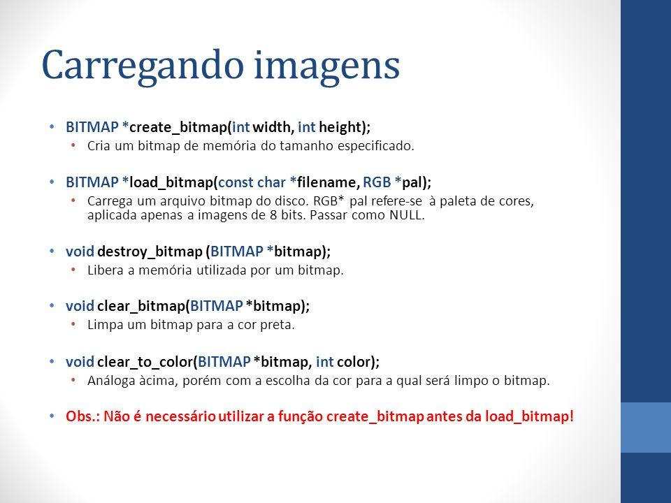 Carregando imagens BITMAP *create_bitmap(int width, int height); Cria um bitmap de memória do tamanho especificado. BITMAP *load_bitmap(const char *fi
