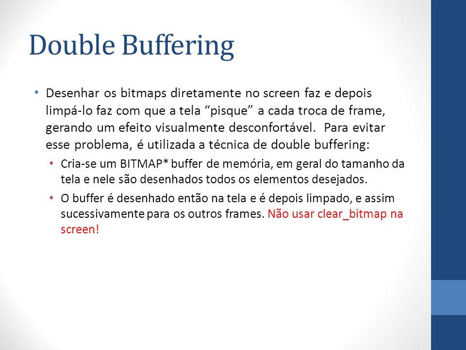 Double Buffering Desenhar os bitmaps diretamente no screen faz e depois limpá-lo faz com que a tela pisque a cada troca de frame, gerando um efeito vi