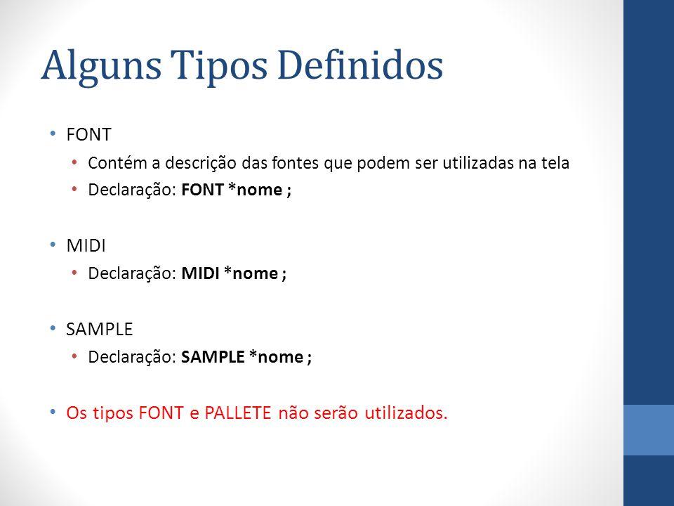 Alguns Tipos Definidos FONT Contém a descrição das fontes que podem ser utilizadas na tela Declaração: FONT *nome ; MIDI Declaração: MIDI *nome ; SAMPLE Declaração: SAMPLE *nome ; Os tipos FONT e PALLETE não serão utilizados.