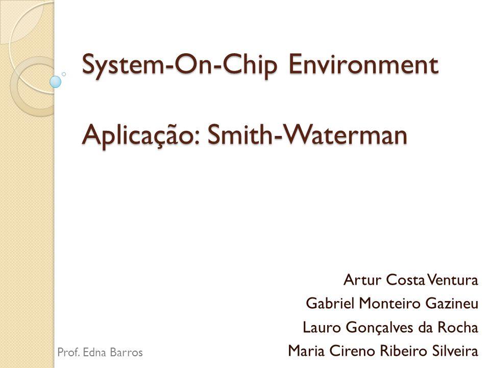 System-On-Chip Environment Aplicação: Smith-Waterman Artur Costa Ventura Gabriel Monteiro Gazineu Lauro Gonçalves da Rocha Maria Cireno Ribeiro Silvei