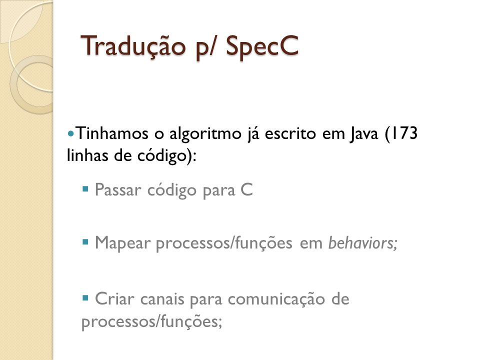 Tradução p/ SpecC Tinhamos o algoritmo já escrito em Java (173 linhas de código): Passar código para C Mapear processos/funções em behaviors; Criar ca