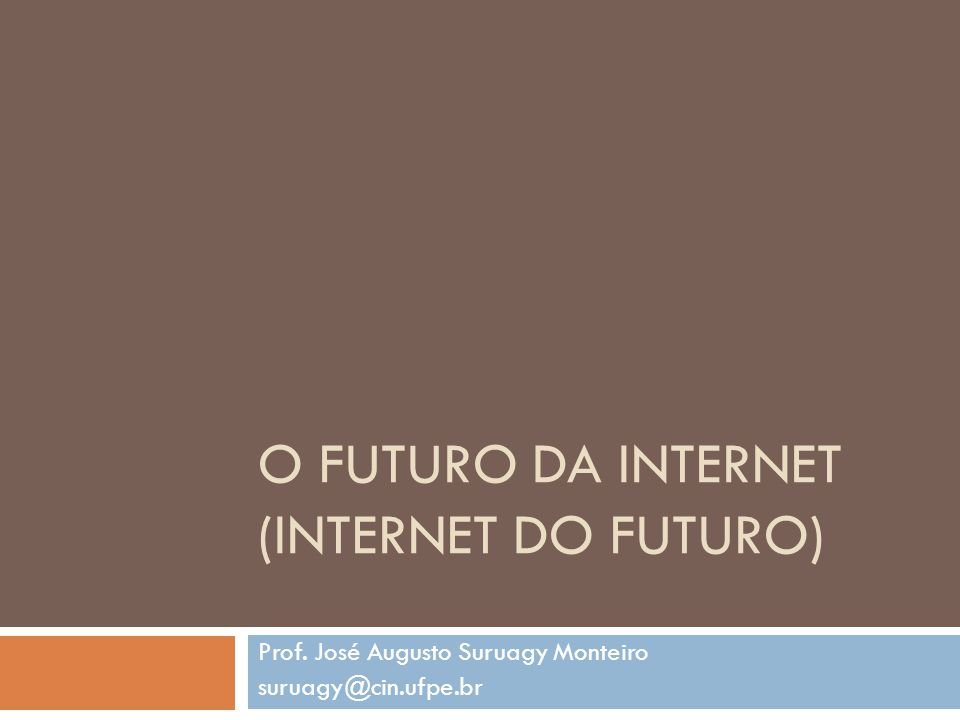 O FUTURO DA INTERNET (INTERNET DO FUTURO) Prof. José Augusto Suruagy Monteiro suruagy@cin.ufpe.br