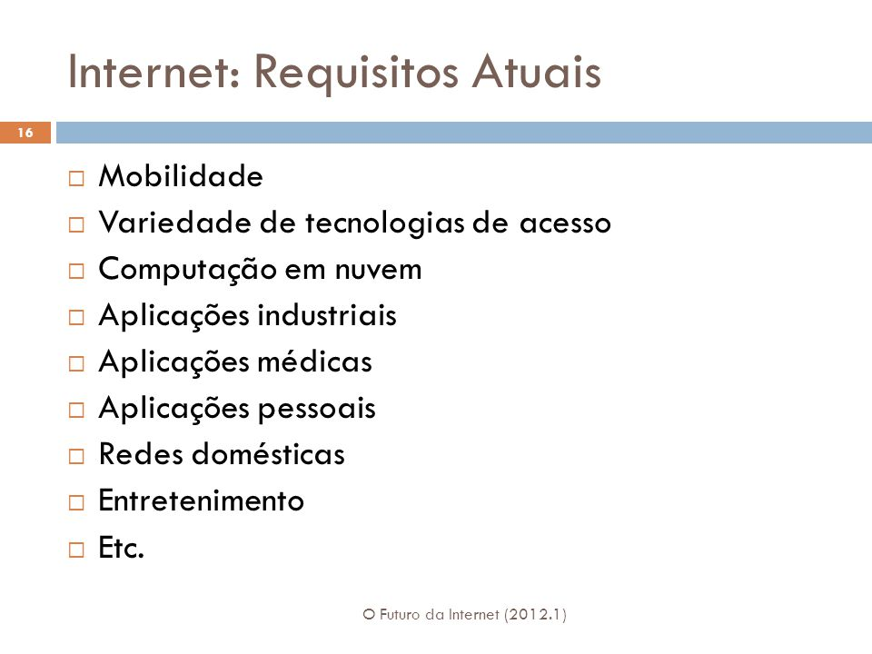 Internet: Requisitos Atuais Mobilidade Variedade de tecnologias de acesso Computação em nuvem Aplicações industriais Aplicações médicas Aplicações pes