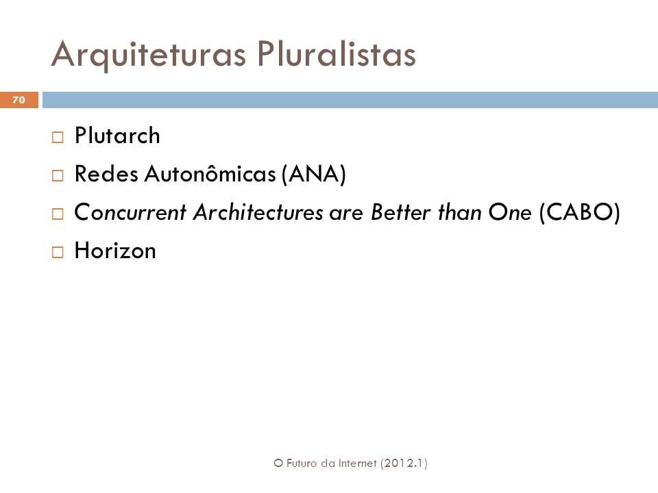 Arquiteturas Pluralistas O Futuro da Internet (2012.1) 70 Plutarch Redes Autonômicas (ANA) Concurrent Architectures are Better than One (CABO) Horizon