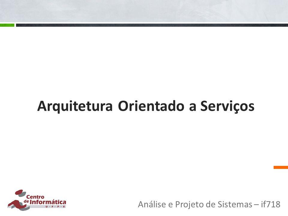 Arquitetura Orientado a Serviços Análise e Projeto de Sistemas – if718