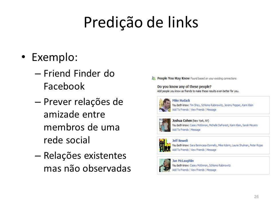 Predição de links Exemplo: – Friend Finder do Facebook – Prever relações de amizade entre membros de uma rede social – Relações existentes mas não obs