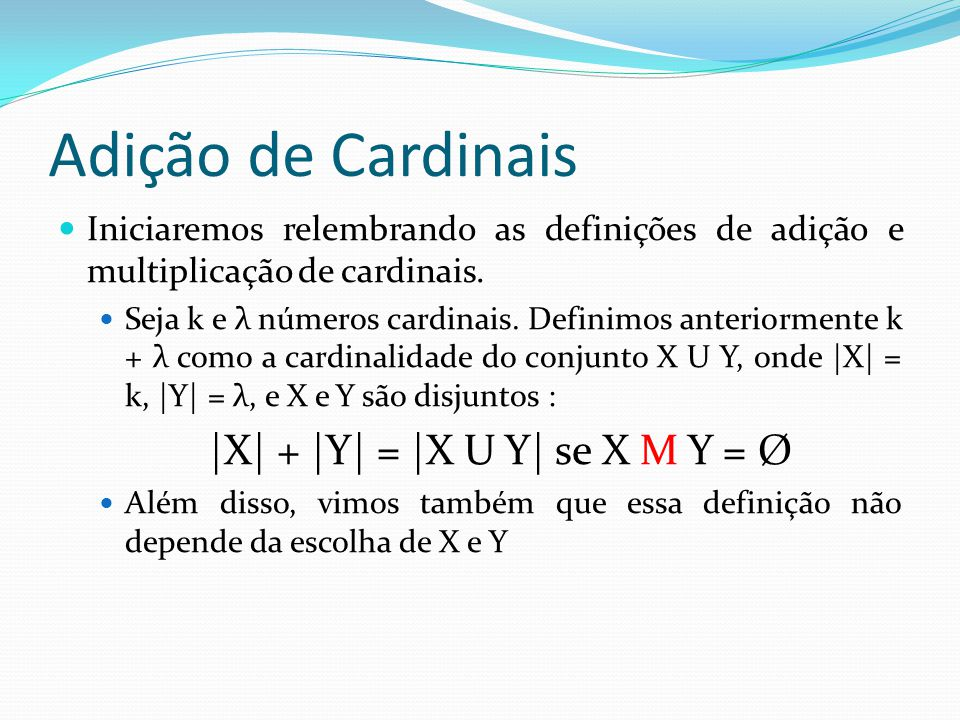 Adição de Cardinais Iniciaremos relembrando as definições de adição e multiplicação de cardinais.