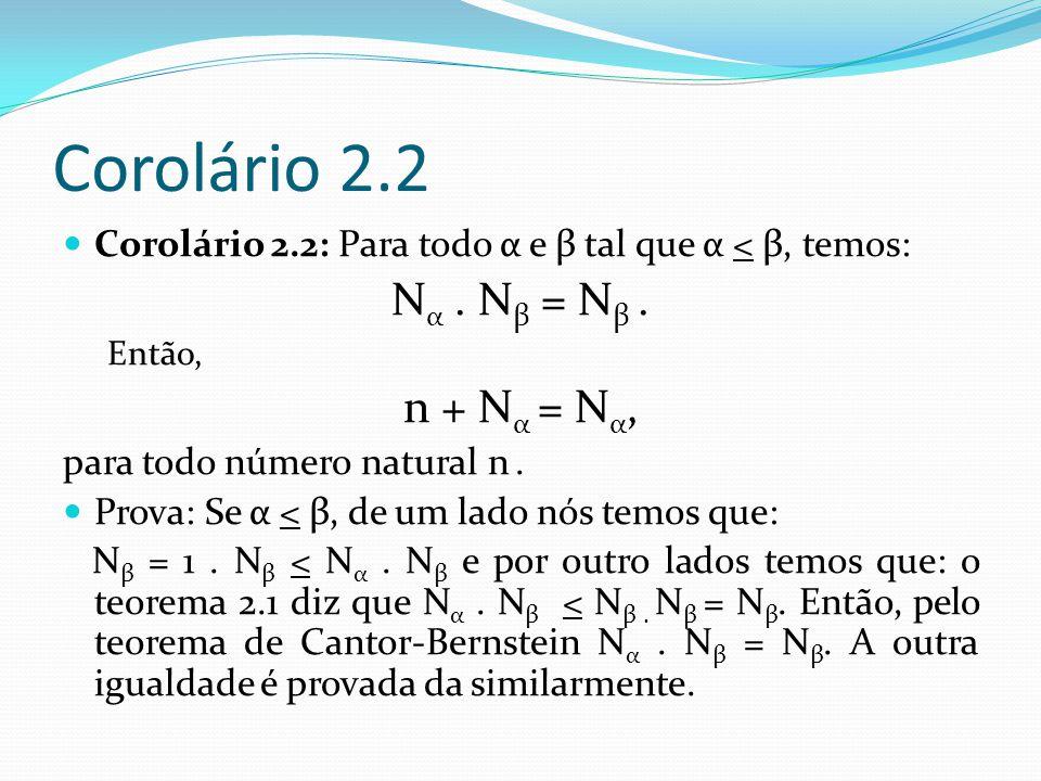 Corolário 2.3 Corolário 2.3: Para todo α e β tal que α < β, temos: N α + N β = N β Então, n + N α = N α para todo número natural n.