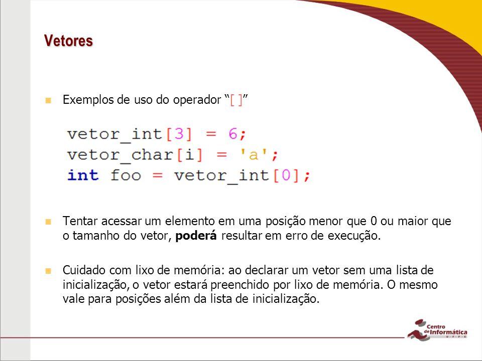 Vetores Exemplos de uso do operador [ ] Tentar acessar um elemento em uma posição menor que 0 ou maior que o tamanho do vetor, poderá resultar em erro