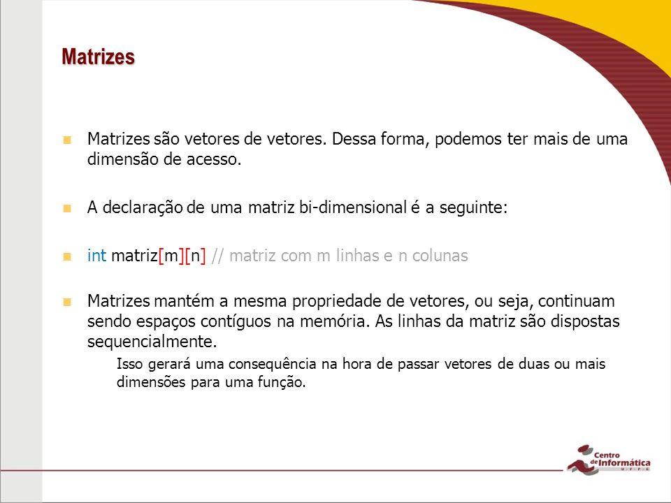 Matrizes Matrizes são vetores de vetores. Dessa forma, podemos ter mais de uma dimensão de acesso. A declaração de uma matriz bi-dimensional é a segui