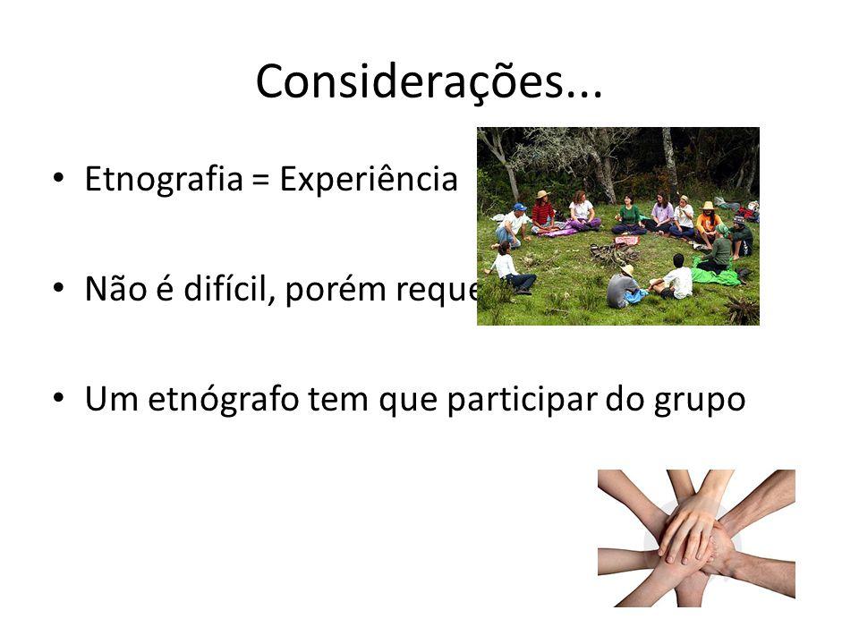 Considerações... Etnografia = Experiência Não é difícil, porém requer prática Um etnógrafo tem que participar do grupo