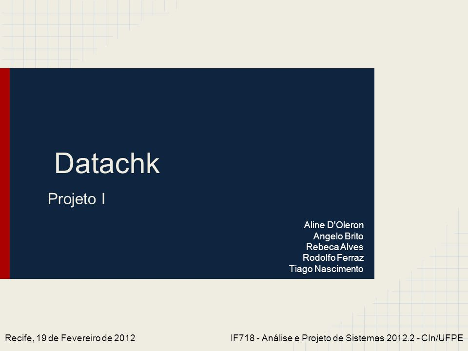Datachk Projeto I Recife, 19 de Fevereiro de 2012IF718 - Análise e Projeto de Sistemas 2012.2 - CIn/UFPE Aline D'Oleron Angelo Brito Rebeca Alves Rodo