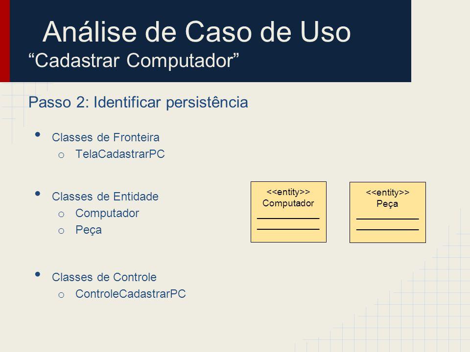 Análise de Caso de Uso Cadastrar Computador Passo 2: Identificar persistência Classes de Fronteira o TelaCadastrarPC Classes de Entidade o Computador o Peça Classes de Controle o ControleCadastrarPC > Computador ____________ > CadastroPCs ________________ > Peça ____________ > CadastroPeças ________________