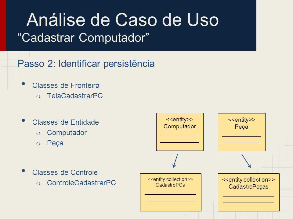 Análise de Caso de Uso Cadastrar Computador Passo 2: Identificar persistência Classes de Fronteira o TelaCadastrarPC Classes de Entidade o Computador