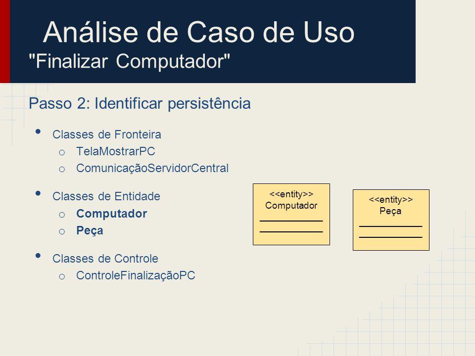 Análise de Caso de Uso Finalizar Computador Passo 2: Identificar persistência Classes de Fronteira o TelaMostrarPC o ComunicaçãoServidorCentral Classes de Entidade o Computador o Peça Classes de Controle o ControleFinalizaçãoPC > Computador ____________ > Cadastro Computadores ________________ > Peça ____________ > Cadastro Peças ________________