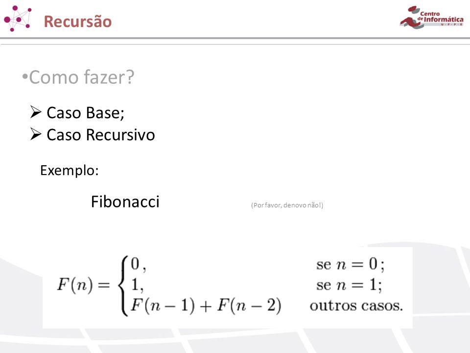 Recursão Como fazer? Caso Base; Caso Recursivo Exemplo: Fibonacci (Por favor, denovo não!)