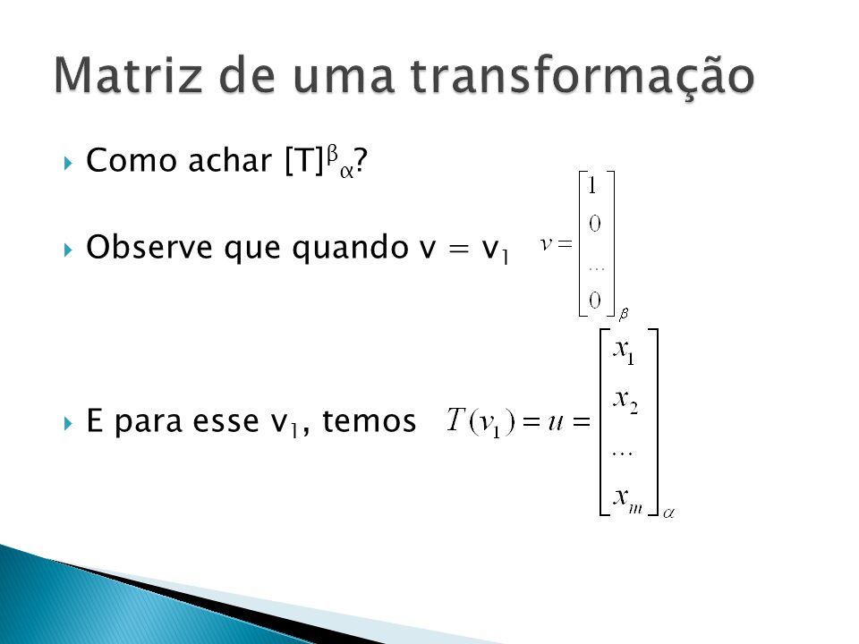 Como achar [T] β α ? Observe que quando v = v 1 E para esse v 1, temos