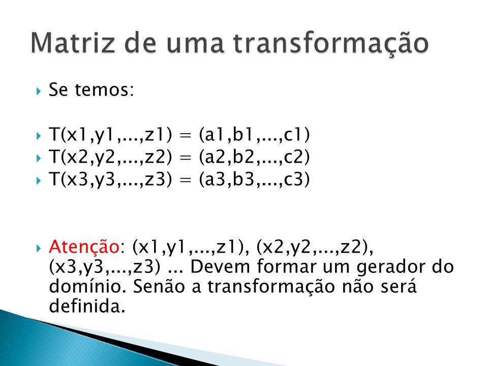 Se temos: T(x1,y1,...,z1) = (a1,b1,...,c1) T(x2,y2,...,z2) = (a2,b2,...,c2) T(x3,y3,...,z3) = (a3,b3,...,c3) Atenção: (x1,y1,...,z1), (x2,y2,...,z2),