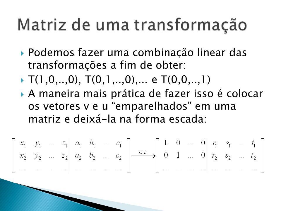 Podemos fazer uma combinação linear das transformações a fim de obter: T(1,0,..,0), T(0,1,..,0),... e T(0,0,..,1) A maneira mais prática de fazer isso