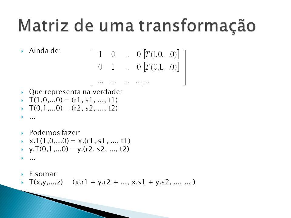 Ainda de: Que representa na verdade: T(1,0,...0) = (r1, s1,..., t1) T(0,1,...0) = (r2, s2,..., t2)... Podemos fazer: x.T(1,0,...0) = x.(r1, s1,..., t1