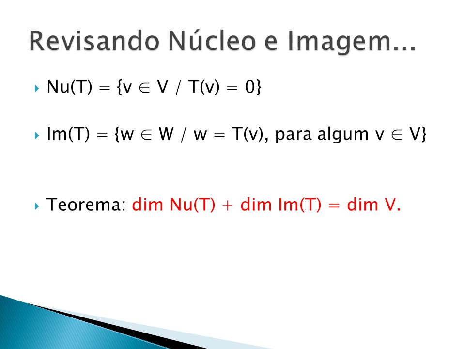 Nu(T) = {v V / T(v) = 0} Im(T) = {w W / w = T(v), para algum v V} Teorema: dim Nu(T) + dim Im(T) = dim V.