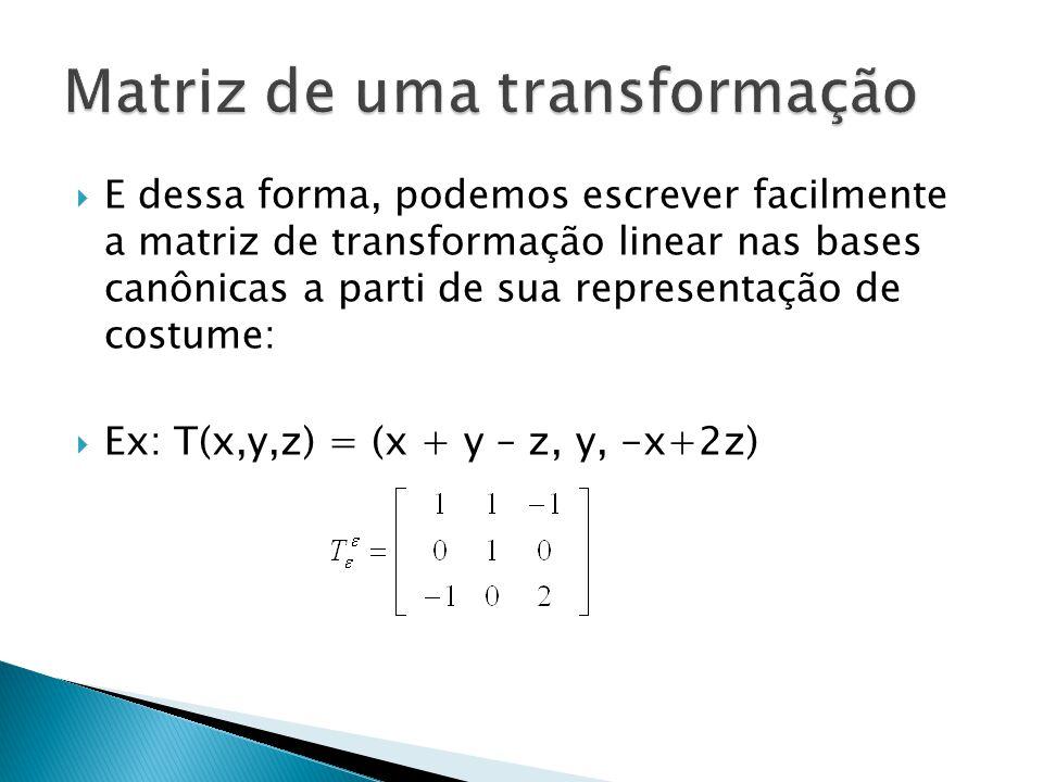 E dessa forma, podemos escrever facilmente a matriz de transformação linear nas bases canônicas a parti de sua representação de costume: Ex: T(x,y,z)