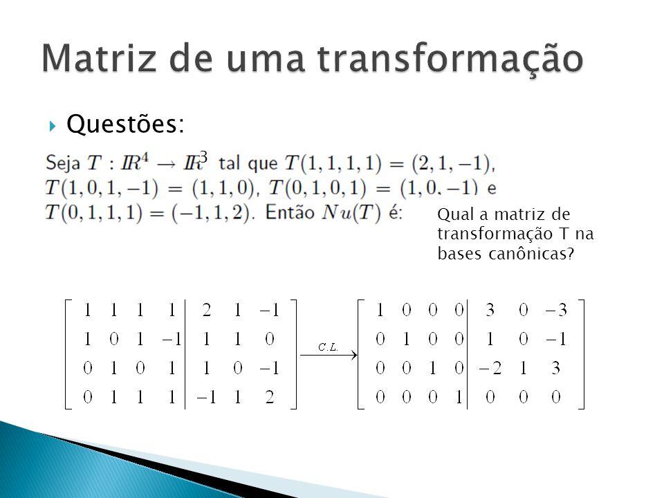 Questões: Qual a matriz de transformação T na bases canônicas? 3
