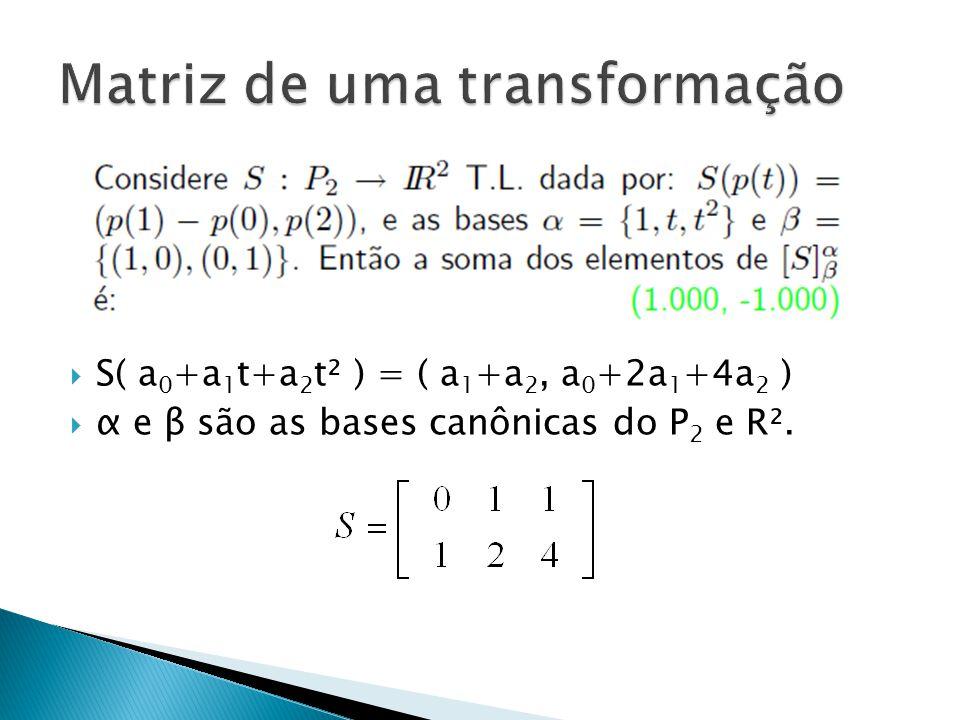 S( a 0 +a 1 t+a 2 t² ) = ( a 1 +a 2, a 0 +2a 1 +4a 2 ) α e β são as bases canônicas do P 2 e R².