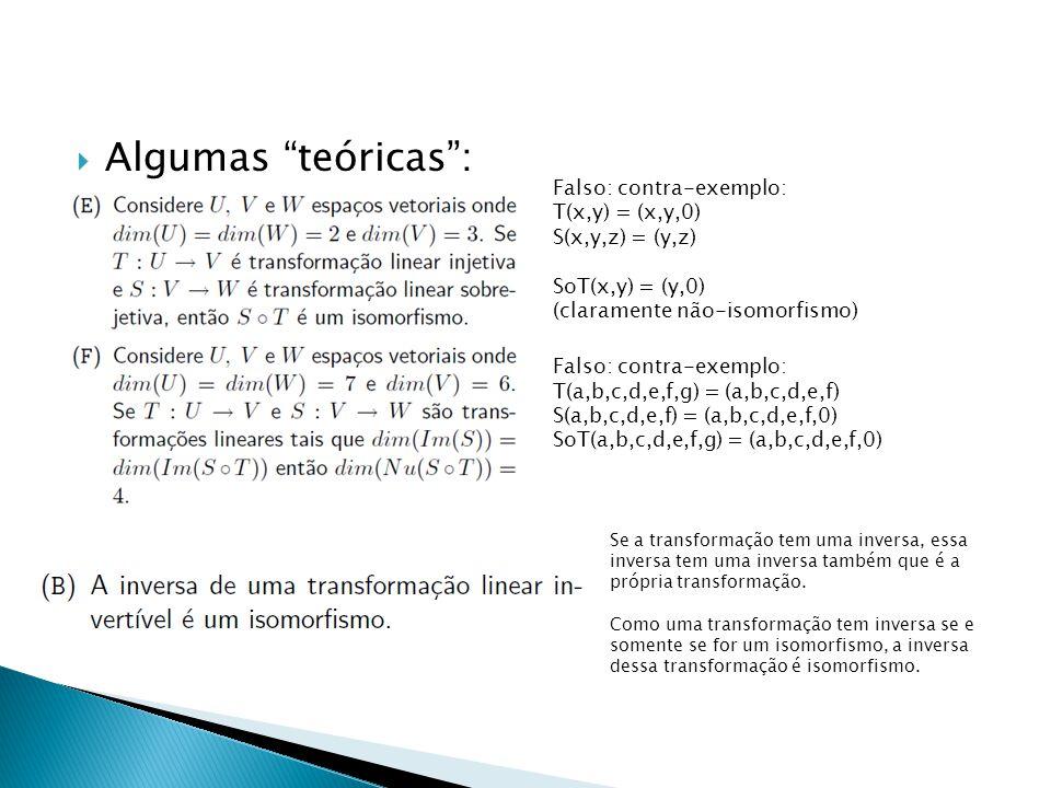 Algumas teóricas: Falso: contra-exemplo: T(x,y) = (x,y,0) S(x,y,z) = (y,z) SoT(x,y) = (y,0) (claramente não-isomorfismo) Falso: contra-exemplo: T(a,b,