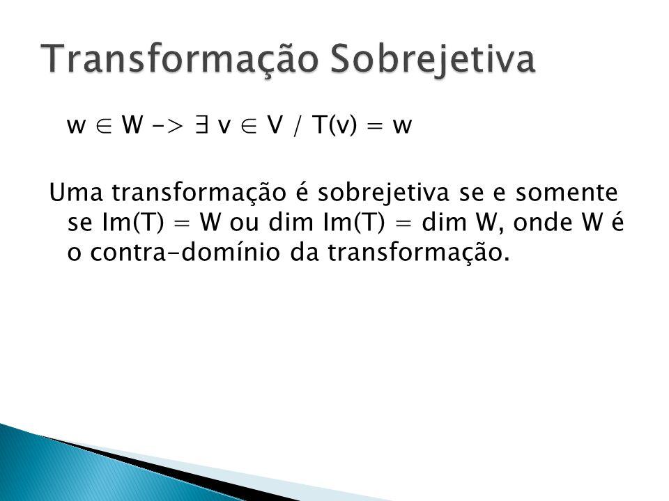 w W -> v V / T(v) = w Uma transformação é sobrejetiva se e somente se Im(T) = W ou dim Im(T) = dim W, onde W é o contra-domínio da transformação.