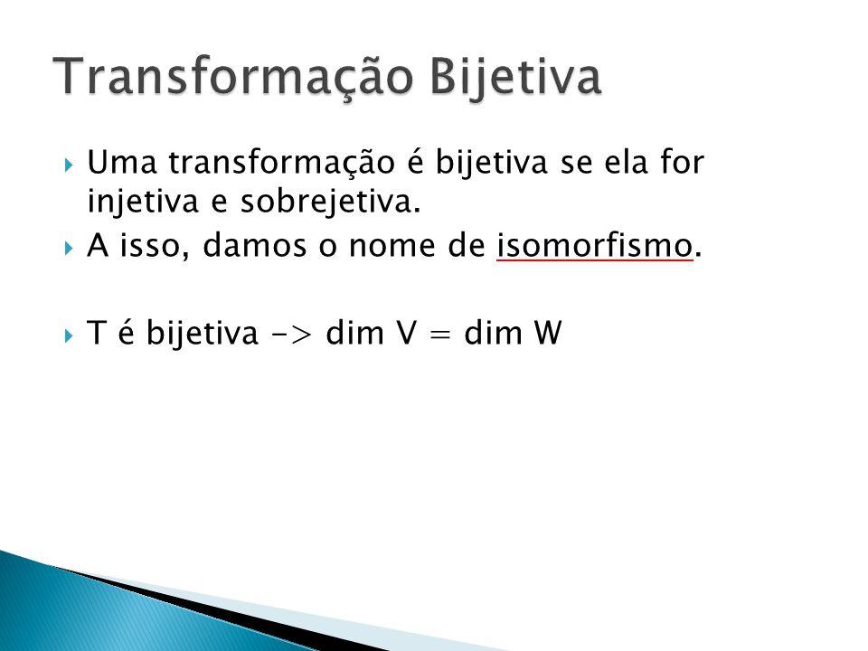 Uma transformação é bijetiva se ela for injetiva e sobrejetiva. A isso, damos o nome de isomorfismo. T é bijetiva -> dim V = dim W