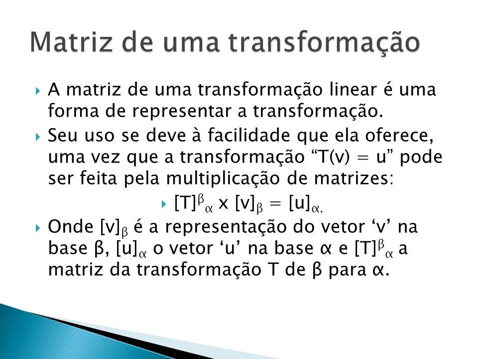 A matriz de uma transformação linear é uma forma de representar a transformação. Seu uso se deve à facilidade que ela oferece, uma vez que a transform