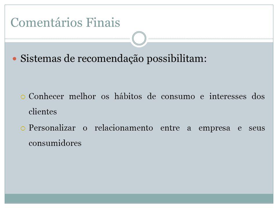 Comentários Finais Sistemas de recomendação possibilitam: Conhecer melhor os hábitos de consumo e interesses dos clientes Personalizar o relacionament